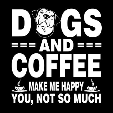 Dogs And Coffee Make Me Happy You Not So Much by Vroomie