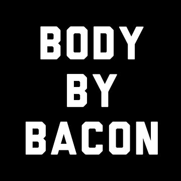Body By Bacon by with-care