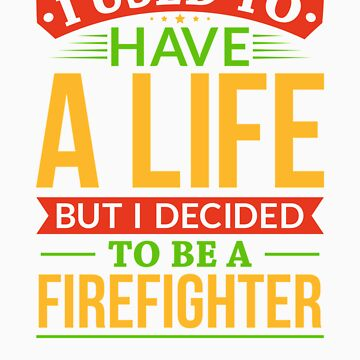 I Used To Have A Life But I Decided To Be A Firefighter Shirt by orangepieces