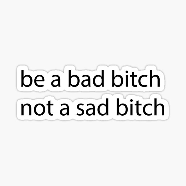 Be a Bad Bitch Not a Sad Bitch Sticker
