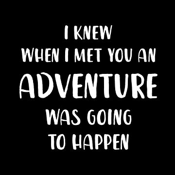 I Knew When I Met You an adventure Was Going To Happen by with-care