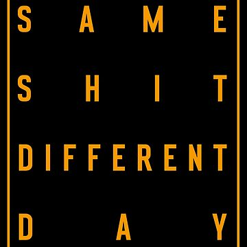 Same Shit Different Day by MrTeeTime
