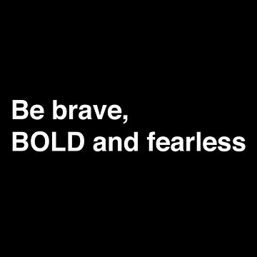Be brave, BOLD and fearless. by jazzydevil