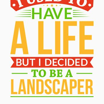 I Used To Have A Life But I Decided To Be A Landscaper Shirt by orangepieces