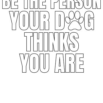 be the person your dog thinks you are by dealzillas