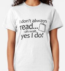 I Don't Always Read Oh Wait Yes I Do Classic T-Shirt