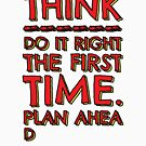 Think! Do it right and plan ahead... by asktheanus