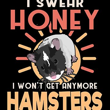 Hamster Lover I Swear Honey I Won't Get Any More Hamsters by KanigMarketplac