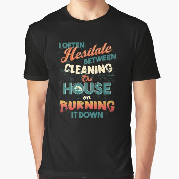 House Cleaning Humor - I Hesitate Between Cleaning House Or Burning It Down Graphic T-Shirt