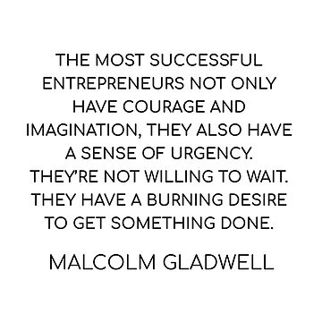 THE MOST SUCCESSFUL ENTREPRENEURS HAVE A SENSE OF URGENCY - MALCOLM GLADWELL QUOTE   by IdeasForArtists