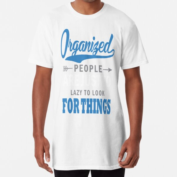 ORGANIZED PEOPLE ARE JUST TO LAZY TO LOOK FOR THINGS Long T-Shirt