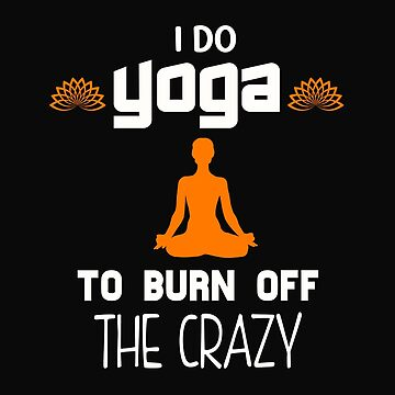 I Do Yoga To Brun Off The Crazy by 64thMixUp