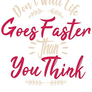 Don't Wait Life Goes Faster Than You Think by TrendJunky