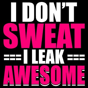 I Don't Sweat I Leak Awesome by ThreadsNouveau