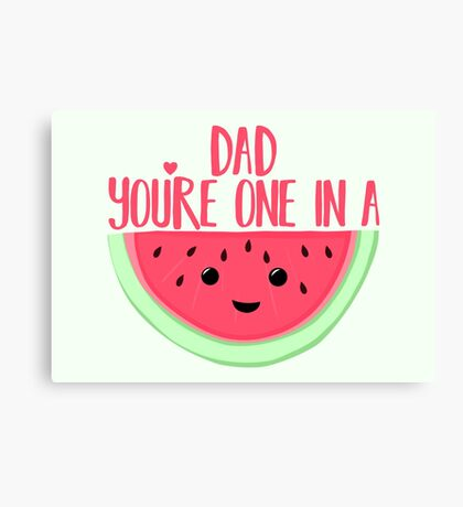 ONE IN A MELON - DAD -  Father's Day - funny fathers day - fathers day pun - Melon Pun Canvas Print