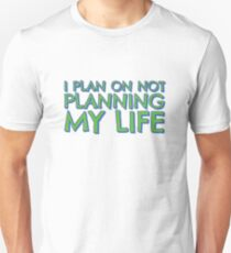 I plan on not planning my life... Unisex T-Shirt