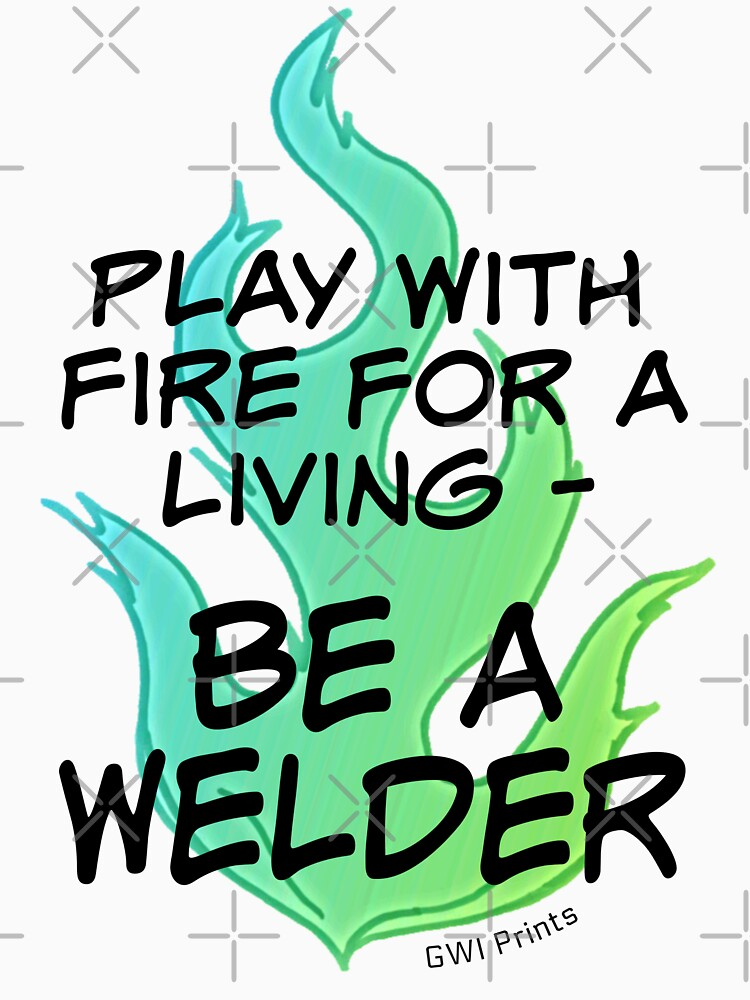 Play with Fire for a Living - Welder by GWeld
