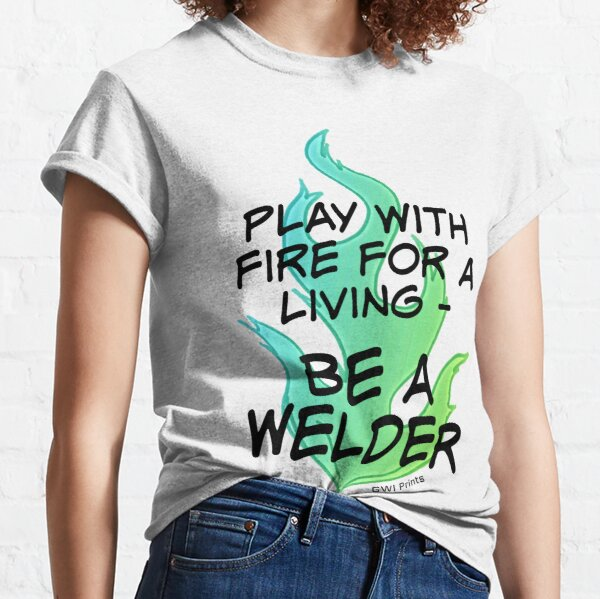 Play with Fire for a Living - Welder Classic T-Shirt
