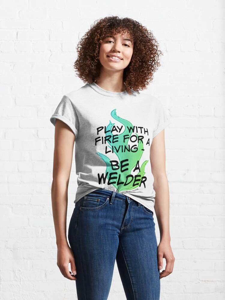 Alternate view of Play with Fire for a Living - Welder Classic T-Shirt