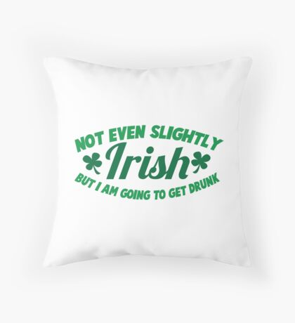 Not even slightly IRISH but I am going to get DRUNK Throw Pillow