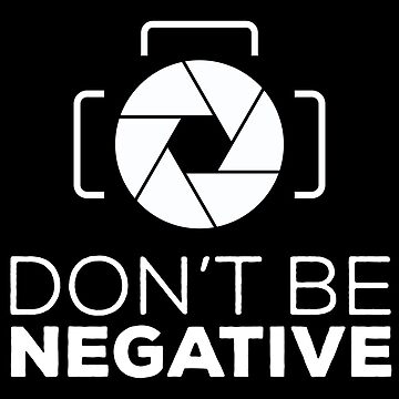 Photography Don t Be Negative by ThreadsNouveau