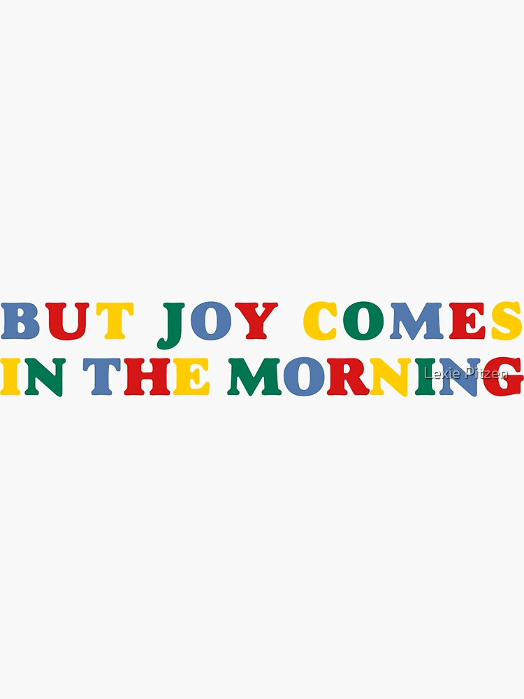 but joy comes in the morning by glowingly