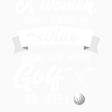 A Woman Cannot Survive On Wine Alone She Needs Golf As Well by orangepieces