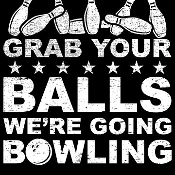 Grab Your Balls We're Going Bowling - Bowler Gift by NiceTeee
