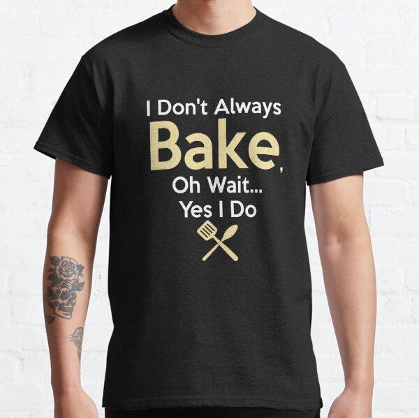 I Don/'t Always Bake Oh Wait Yes I Do Baking Gift Funny Men/'s Women/'s T-shirt