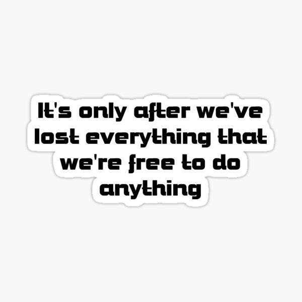it's only after we've lost everything that we're free to do anything Sticker