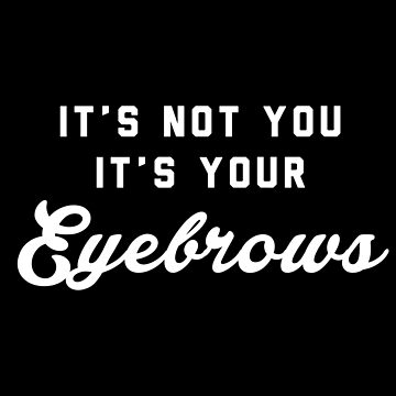 It's Not You It's Your Eyebrows by with-care