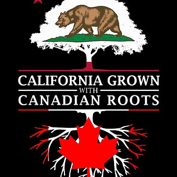 California Grown with Canadian Roots by ockshirts
