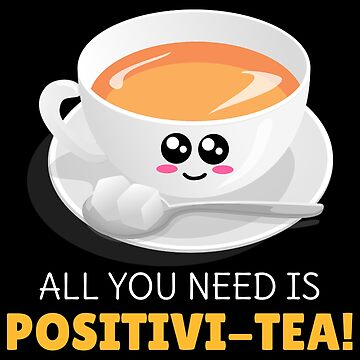All You Need Is Positivi Tea Cute Tea Pun by DogBoo