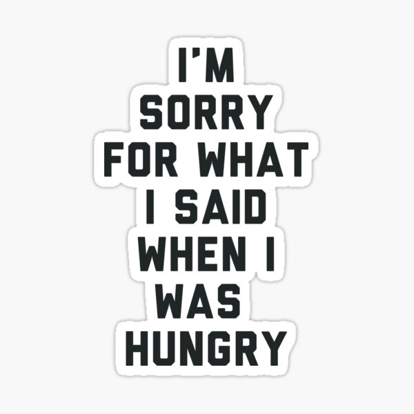 Sorry For What I Said When I was Hungry Sticker