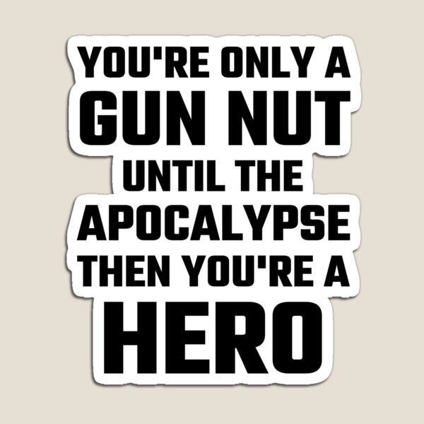You're Only A Gun Nut Until The Apocalypse Magnet