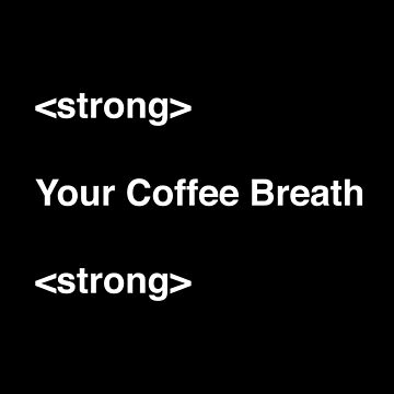 Stong Your Coffee Breath by with-care