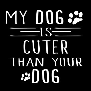 My Dog Is Cuter Than Your Dog by SmartStyle