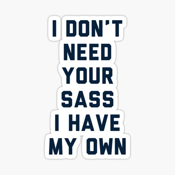 I Don't Need Your Sass Sticker