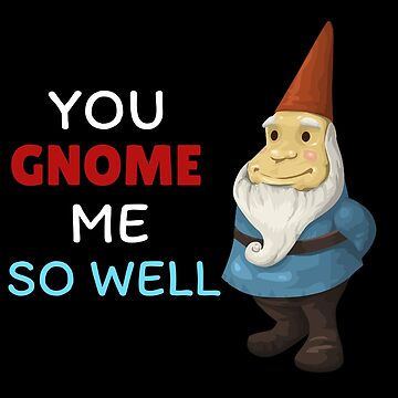You Gnome Me So Well Cute Gnome Pun by DogBoo