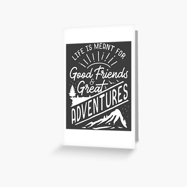 Life is Meant For Good Friends and Great Adventures product Greeting Card
