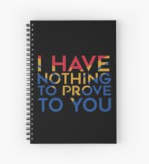 I have nothing to prove to you Spiral Notebook