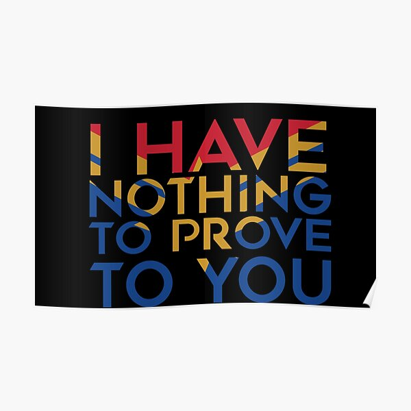 I have nothing to prove to you Poster
