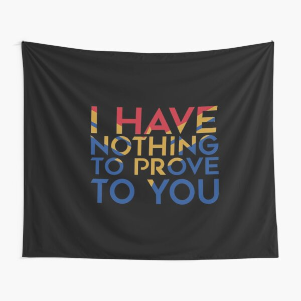 I have nothing to prove to you Tapestry
