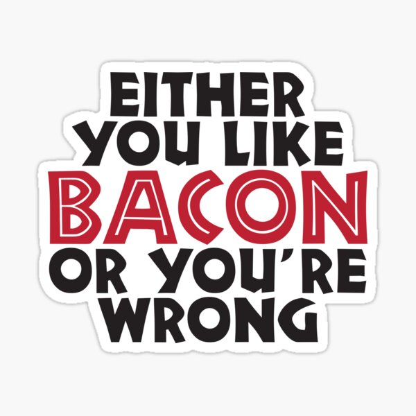 Either you like bacon, or your wrong Sticker