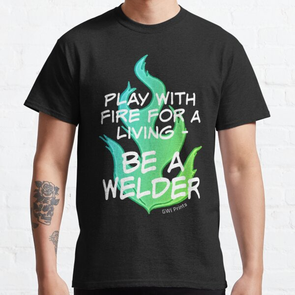 Play with Fire for a Living - Welder 2 Classic T-Shirt