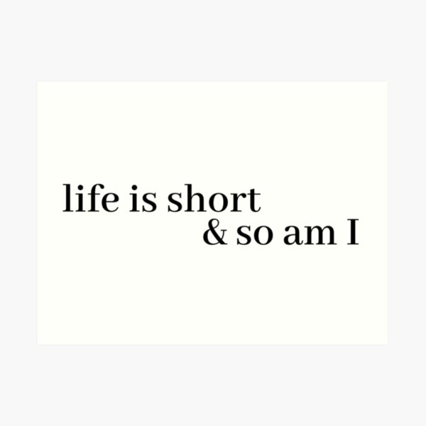life is short and so am i Art Print