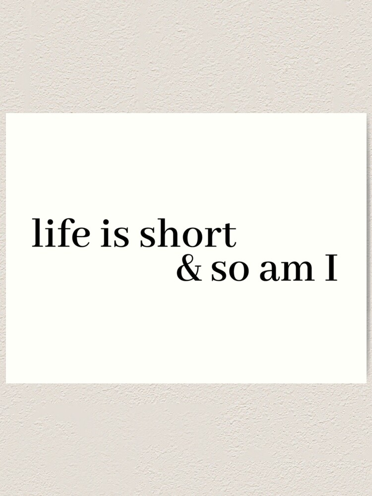 Alternate view of life is short and so am i Art Print