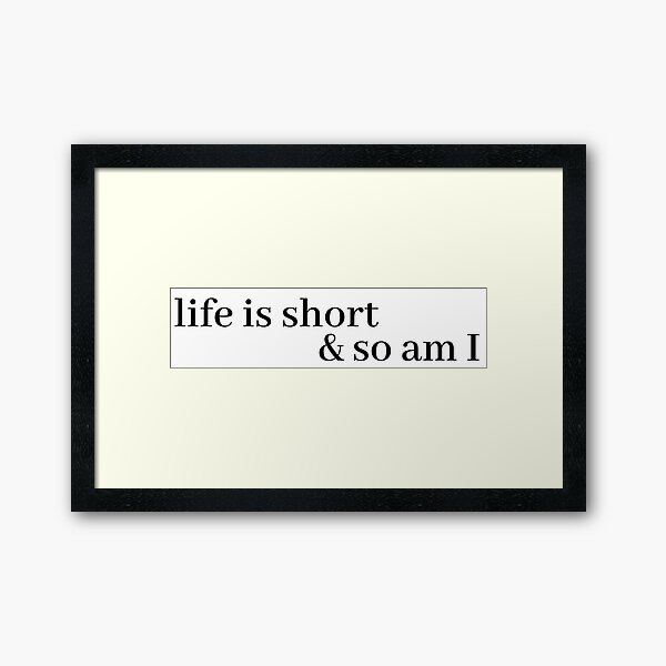 life is short and so am i Framed Art Print