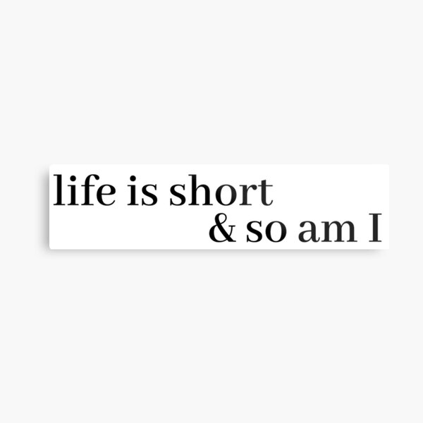 life is short and so am i Metal Print