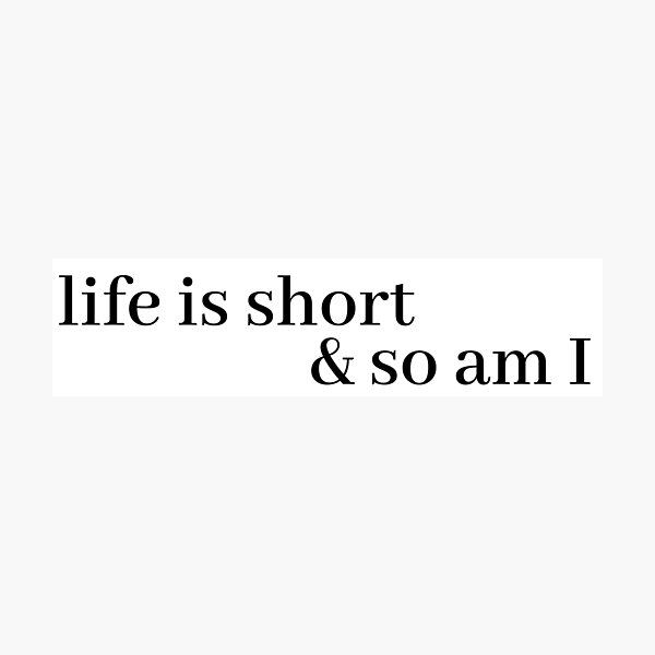 life is short and so am i Photographic Print